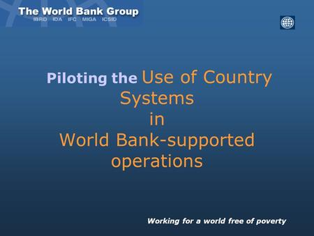 Piloting the Use of Country Systems in World Bank-supported operations Working for a world free of poverty.