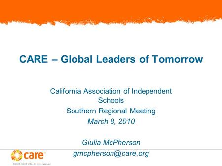 © 2005, CARE USA. All rights reserved. CARE – Global Leaders of Tomorrow California Association of Independent Schools Southern Regional Meeting March.