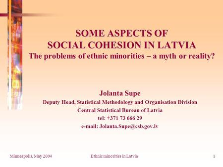 Minneapolis, May 2004Ethnic minorities in Latvia1 SOME ASPECTS OF SOCIAL COHESION IN LATVIA The problems of ethnic minorities – a myth or reality? Jolanta.