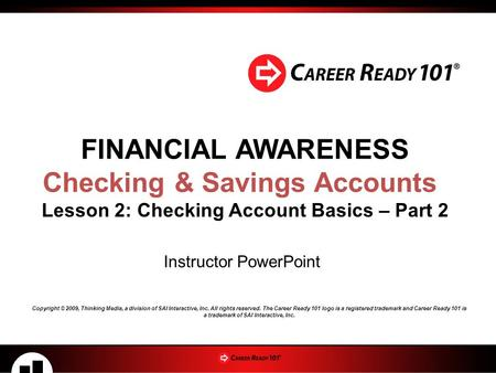 FINANCIAL AWARENESS Checking & Savings Accounts Lesson 2: Checking Account Basics – Part 2 Instructor PowerPoint Copyright © 2009, Thinking Media, a division.