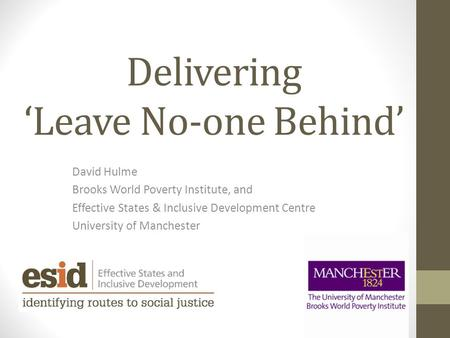 Delivering 'Leave No-one Behind' David Hulme Brooks World Poverty Institute, and Effective States & Inclusive Development Centre University of Manchester.