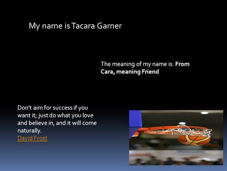 My name is Tacara Garner The meaning of my name is: From Cara, meaning Friend Don't aim for success if you want it; just do what you love and believe in,