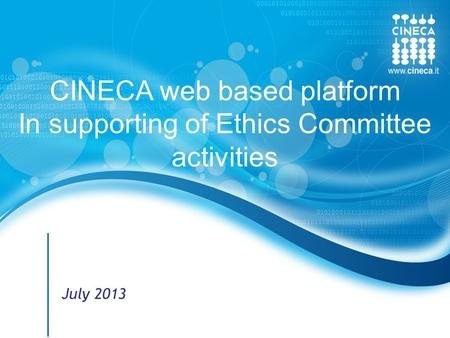 Www.cineca.it 1 © CINECA 2012 CINECA web based platform In supporting of Ethics Committee activities July 2013.