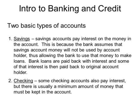 Intro to Banking and Credit Two basic types of accounts 1.Savings – savings accounts pay interest on the money in the account. This is because the bank.
