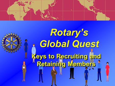 Rotary's Global Quest Rotary's Global Quest Keys to Recruiting and Retaining Members.