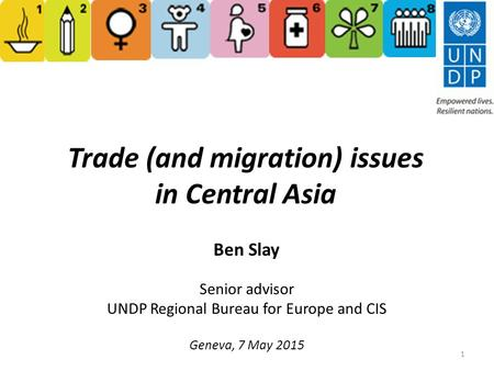 Trade (and migration) issues in Central Asia Ben Slay Senior advisor UNDP Regional Bureau for Europe and CIS Geneva, 7 May 2015 1.