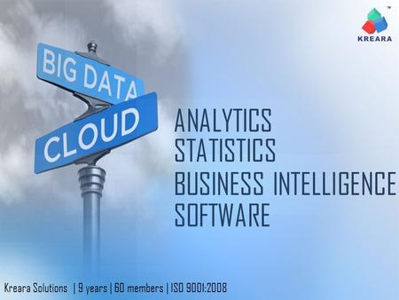 ANALYTICS BUSINESS INTELLIGENCE SOFTWARE STATISTICS Kreara Solutions | 9 years | 60 members | ISO 9001:2008.