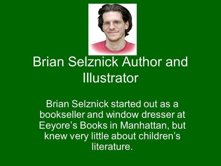 Brian Selznick Author and IIlustrator Brian Selznick started out as a bookseller and window dresser at Eeyore's Books in Manhattan, but knew very little.