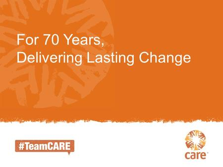 For 70 Years, Delivering Lasting Change. CARE was founded in 1945 as a means of rushing lifesaving food and supplies to World War II survivors. The first.