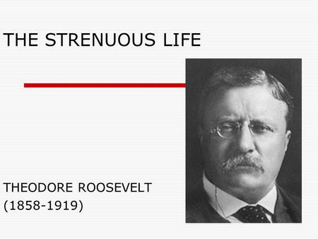 THE STRENUOUS LIFE THEODORE ROOSEVELT (1858-1919).