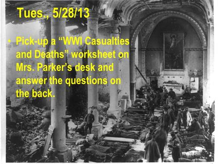 "Tues., 5/28/13 Pick-up a ""WWI Casualties and Deaths"" worksheet on Mrs. Parker's desk and answer the questions on the back."
