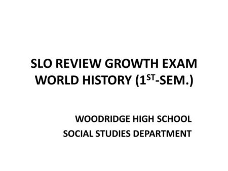 SLO REVIEW GROWTH EXAM WORLD HISTORY (1 ST -SEM.) WOODRIDGE HIGH SCHOOL SOCIAL STUDIES DEPARTMENT.
