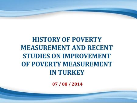 Labour and Living Conditions Division 1 07 / 08 / 2014 HISTORY OF POVERTY MEASUREMENT AND RECENT STUDIES ON IMPROVEMENT OF POVERTY MEASUREMENT IN TURKEY.
