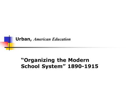 "Urban, American Education ""Organizing the Modern School System"" 1890-1915."