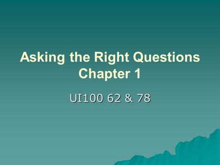 Asking the Right Questions Chapter 1 UI100 62 & 78.