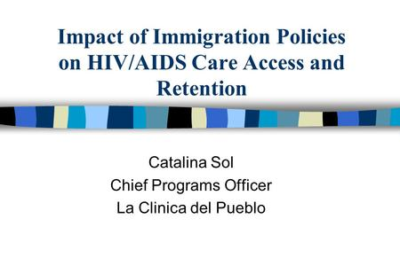 Impact of Immigration Policies on HIV/AIDS Care Access and Retention Catalina Sol Chief Programs Officer La Clinica del Pueblo.