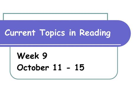 Current Topics in Reading Week 9 October 11 - 15.