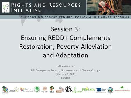 Session 3: Ensuring REDD+ Complements Restoration, Poverty Alleviation and Adaptation Jeffrey Hatcher RRI Dialogue on Forests, Governance and Climate Change.
