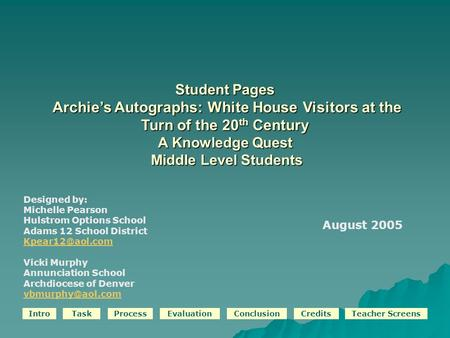 IntroTaskProcessEvaluationConclusionCreditsTeacher Screens Student Pages Archie's Autographs: White House Visitors at the Turn of the 20 th Century A Knowledge.