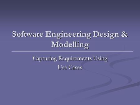 Software Engineering Design & Modelling Capturing Requirements Using Use Cases.