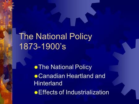 The National Policy 1873-1900's Canadian Heartland and Hinterland Effects of Industrialization.