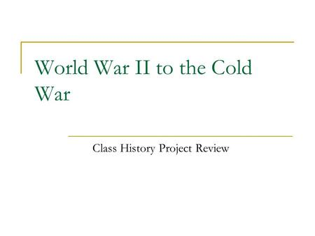 World War II to the Cold War Class History Project Review.