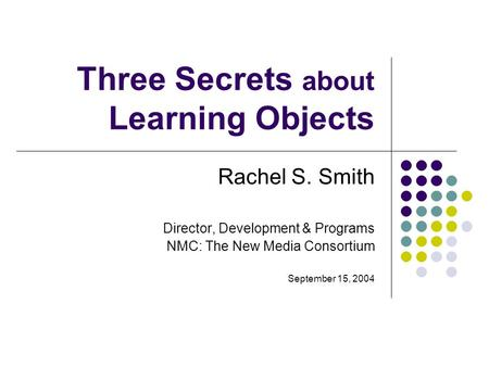 Three Secrets about Learning Objects Rachel S. Smith Director, Development & Programs NMC: The New Media Consortium September 15, 2004.