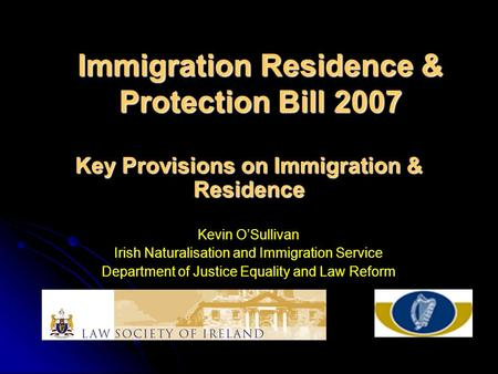 Immigration Residence & Protection Bill 2007 Key Provisions on Immigration & Residence Kevin O'Sullivan Irish Naturalisation and Immigration Service Department.