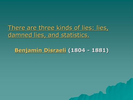 There are three kinds of lies: lies, damned lies, and statistics. There are three kinds of lies: lies, damned lies, and statistics. Benjamin DisraeliBenjamin.