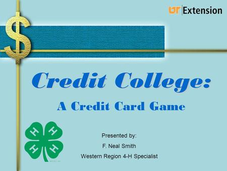 Credit College: A Credit Card Game Presented by: F. Neal Smith Western Region 4-H Specialist.