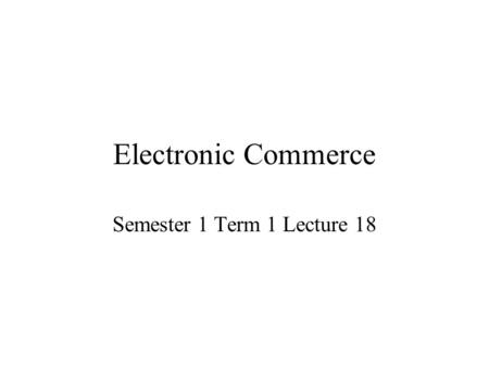 Electronic Commerce Semester 1 Term 1 Lecture 18.