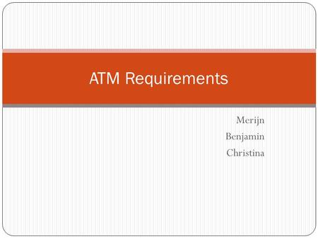 Merijn Benjamin Christina ATM Requirements. Basic Requirements UI for interaction Allow use of credit cards and debit cards Verify card holder by PIN.