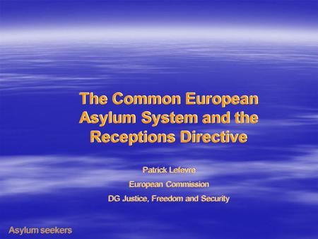 The Common European Asylum System and the Receptions Directive Patrick Lefevre European Commission DG Justice, Freedom and Security The Common European.