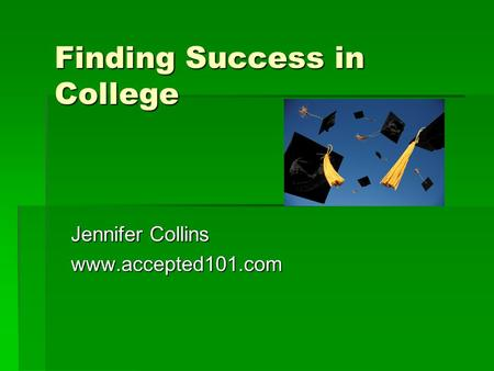Finding Success in College Jennifer Collins www.accepted101.com.