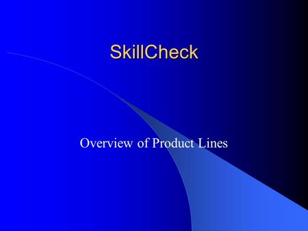 SkillCheck Overview of Product Lines. Content Content Item bank of over 10,000 questions Performance-based test items (simulation) for software and.