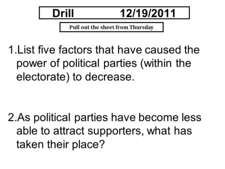 Drill12/19/2011 1.List five factors that have caused the power of political parties (within the electorate) to decrease. 2.As political parties have become.