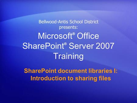 Microsoft ® Office SharePoint ® Server 2007 Training SharePoint document libraries I: Introduction to sharing files Bellwood-Antis School District presents: