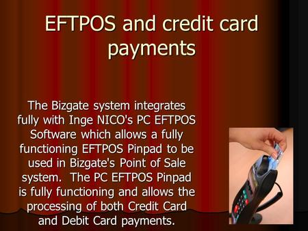 EFTPOS and credit card payments The Bizgate system integrates fully with Inge NICO's PC EFTPOS Software which allows a fully functioning EFTPOS Pinpad.