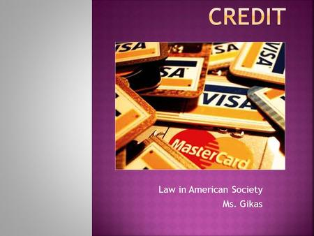 Law in American Society Ms. Gikas.  Credit: buying goods or services or borrowing money in exchange for a promise to pay in the future  Creditors: people.