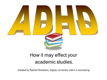 How it may effect your academic studies. Created by Rachel Mickelson, Argosy University intern in counseling.
