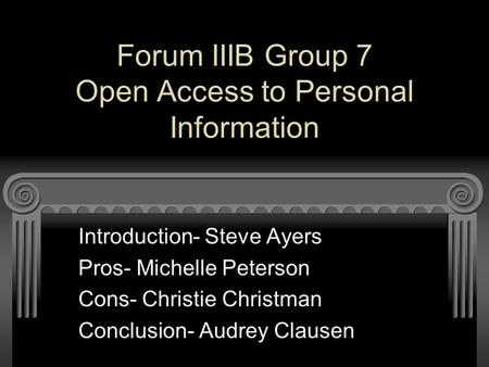 Forum IIIB Group 7 Open Access to Personal Information Introduction- Steve Ayers Pros- Michelle Peterson Cons- Christie Christman Conclusion- Audrey Clausen.