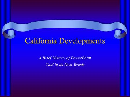 California Developments A Brief History of PowerPoint Told in its Own Words.