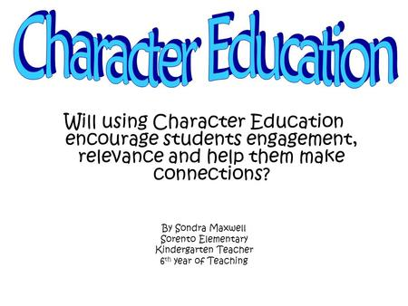 Will using Character Education encourage students engagement, relevance and help them make connections? By Sondra Maxwell Sorento Elementary Kindergarten.