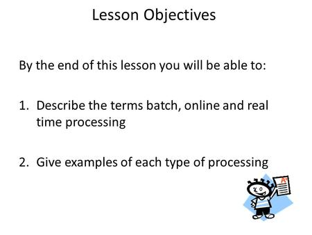 Lesson Objectives By the end of this lesson you will be able to: 1.Describe the terms batch, online and real time processing 2.Give examples of each type.