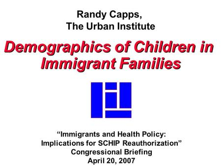 "Randy Capps, The Urban Institute Demographics of Children in Immigrant Families Demographics of Children in Immigrant Families ""Immigrants and Health Policy:"