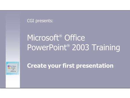 Microsoft ® Office PowerPoint ® 2003 Training Create your first presentation CGI presents: