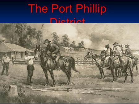 The Port Phillip District. Immigration Why come? Why come? Europeans began arriving on the shores of what was to become know as Port Phillip in the 1820s.