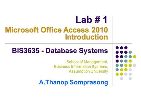 BIS3635 - Database Systems School of Management, Business Information Systems, Assumption University A.Thanop Somprasong Lab # 1 Microsoft Office Access.