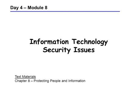 Information Technology Security Issues Day 4 – Module 8 Text Materials Chapter 8 – Protecting People and Information.