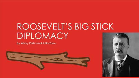 ROOSEVELT'S BIG STICK DIPLOMACY By Abby Katir and Altin Zaku.